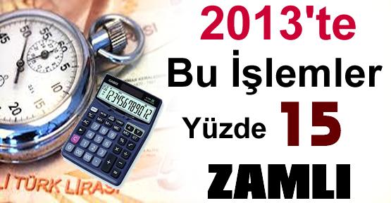 2013'TE BU İŞLEMLER YÜZDE 15 ZAMLI