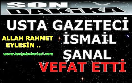 İSMAİL ŞANAL VEFAT ETTİ....