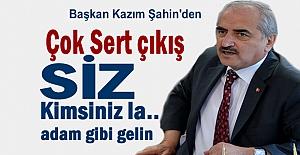 Başkan Kazım Şahin'den Sert Açııklamalar