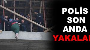 POLİS SON ANDA YAKALADI