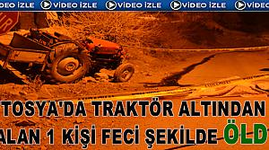 TOSYA'DA TRAKTÖR KAZASINDA 1 KİŞİ FECİ ŞEKİLDE ÖLDÜ
