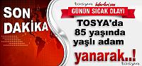 TOSYA'DA 85 YAŞINDAKİ YAŞLI ADAM YANARAK HAYATINI KAYBETTİ