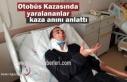 Tosya Otobüs Kazasında Yaralananlar o anı anlattı