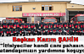 Başkan ŞAHİN ''İtfaiyeciler kendi canı pahasına...
